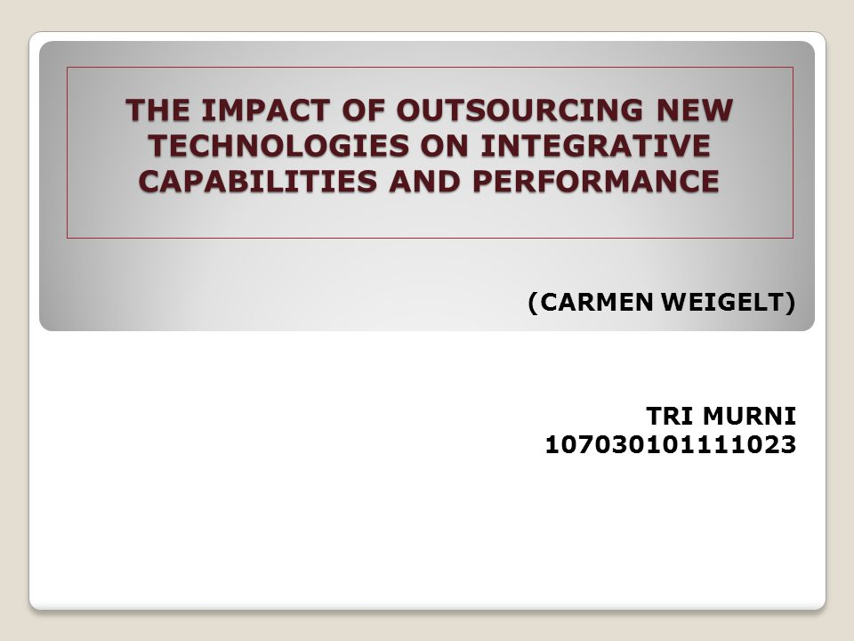 THE IMPACT OF OUTSOURCING NEW TECHNOLOGIES ON INTEGRATIVE CAPABILITIES AND PERFORMANCE (CARMEN WEIGELT) TRI MURNI 107030101111023