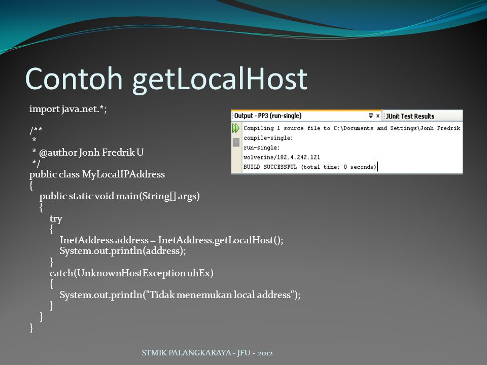 Contoh getLocalHost import java.net.*; /** * * @author Jonh Fredrik U */ public class MyLocalIPAddress { public static void main(String[] args) { try { InetAddress address = InetAddress.getLocalHost(); System.out.println(address); } catch(UnknownHostException uhEx) { System.out.println( Tidak menemukan local address ); } STMIK PALANGKARAYA - JFU - 2012