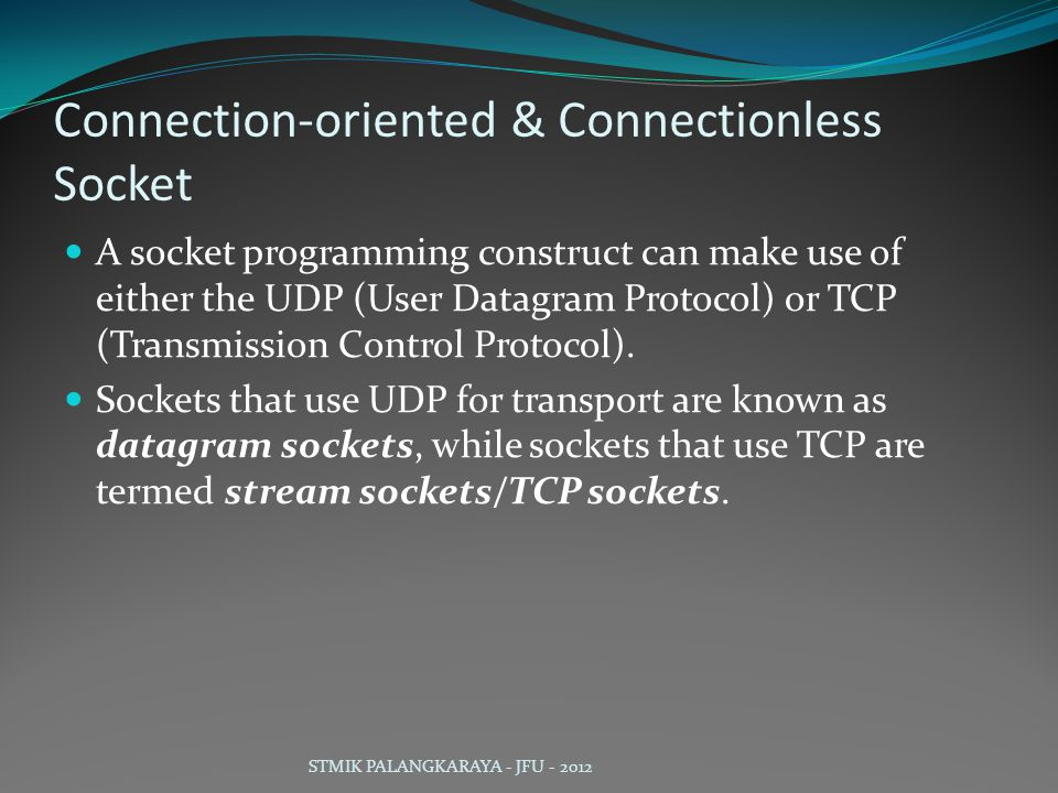 Connection-oriented & Connectionless Socket A socket programming construct can make use of either the UDP (User Datagram Protocol) or TCP (Transmission Control Protocol).
