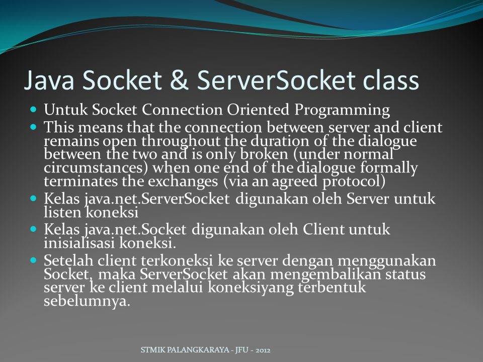 Java Socket & ServerSocket class Untuk Socket Connection Oriented Programming This means that the connection between server and client remains open throughout the duration of the dialogue between the two and is only broken (under normal circumstances) when one end of the dialogue formally terminates the exchanges (via an agreed protocol) Kelas java.net.ServerSocket digunakan oleh Server untuk listen koneksi Kelas java.net.Socket digunakan oleh Client untuk inisialisasi koneksi.