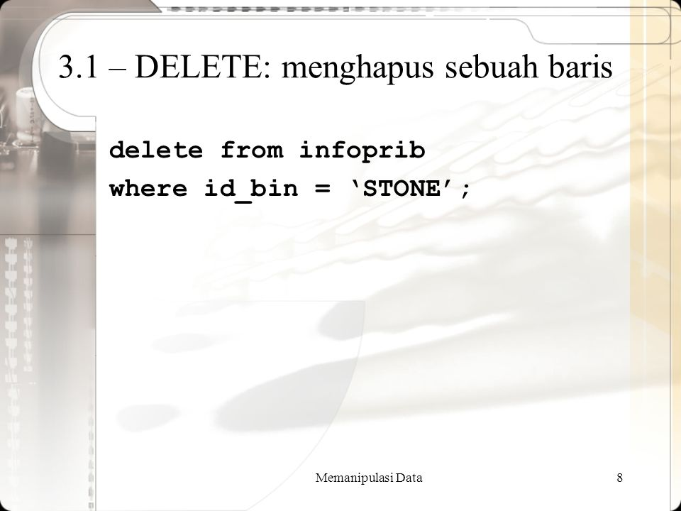 Memanipulasi Data8 3.1 – DELETE: menghapus sebuah baris delete from infoprib where id_bin = 'STONE';