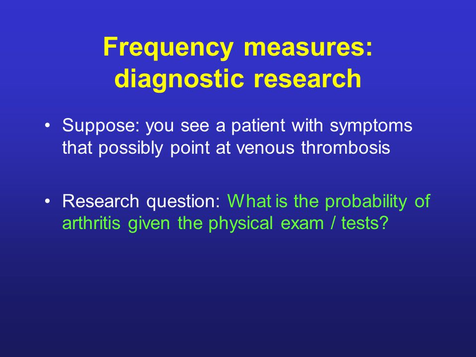 Frequency measures: diagnostic research Suppose: you see a patient with symptoms that possibly point at venous thrombosis Research question: What is the probability of arthritis given the physical exam / tests