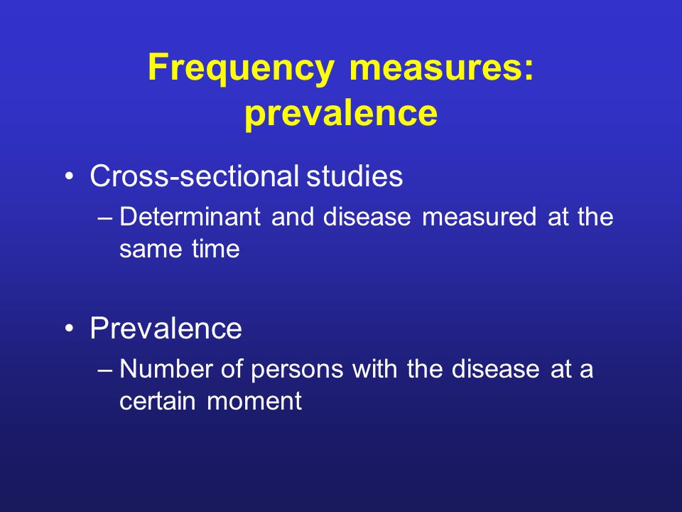 Frequency measures: prevalence Cross-sectional studies –Determinant and disease measured at the same time Prevalence –Number of persons with the disease at a certain moment