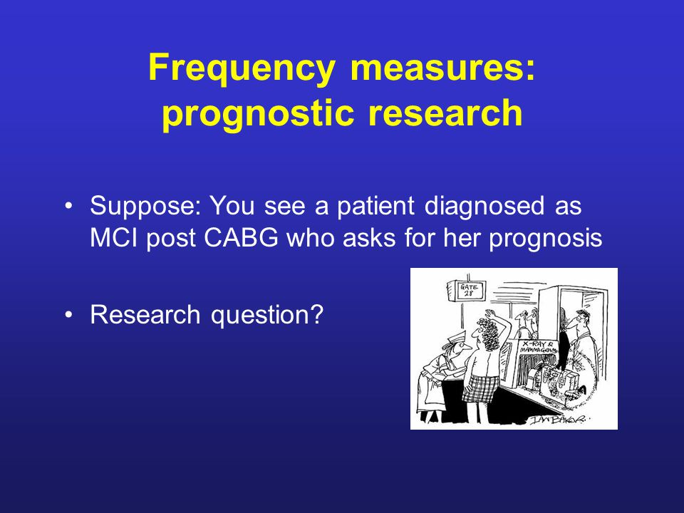 Frequency measures: prognostic research Suppose: You see a patient diagnosed as MCI post CABG who asks for her prognosis Research question