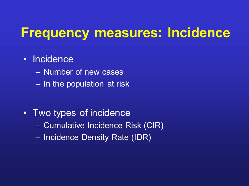 Frequency measures: Incidence Incidence –Number of new cases –In the population at risk Two types of incidence –Cumulative Incidence Risk (CIR) –Incidence Density Rate (IDR)