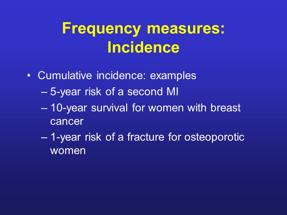 Frequency measures: Incidence Cumulative incidence: examples –5-year risk of a second MI –10-year survival for women with breast cancer –1-year risk of a fracture for osteoporotic women