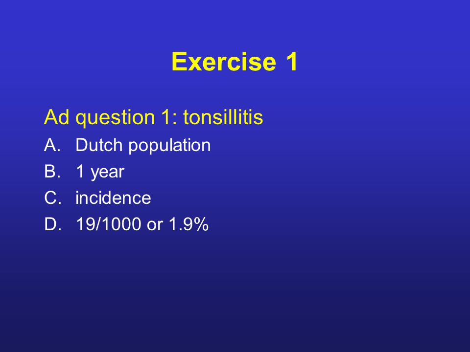 Ad question 1: tonsillitis A.Dutch population B.1 year C.incidence D.19/1000 or 1.9%
