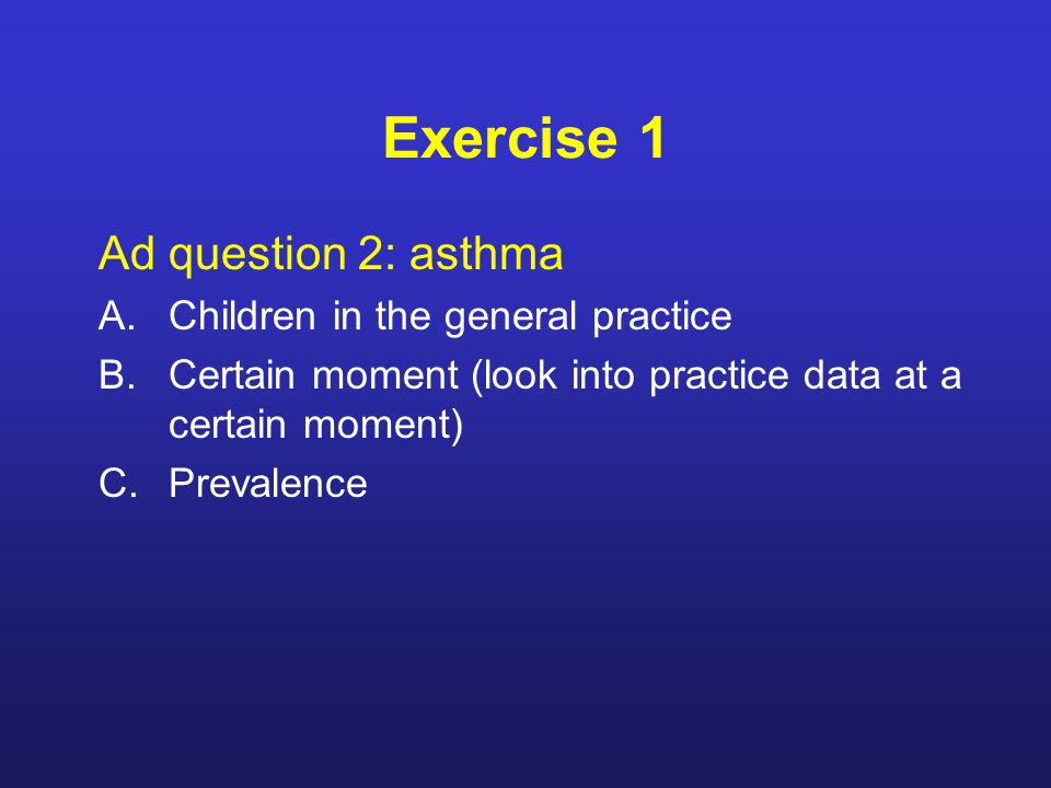 Exercise 1 Ad question 2: asthma A.Children in the general practice B.Certain moment (look into practice data at a certain moment) C.Prevalence