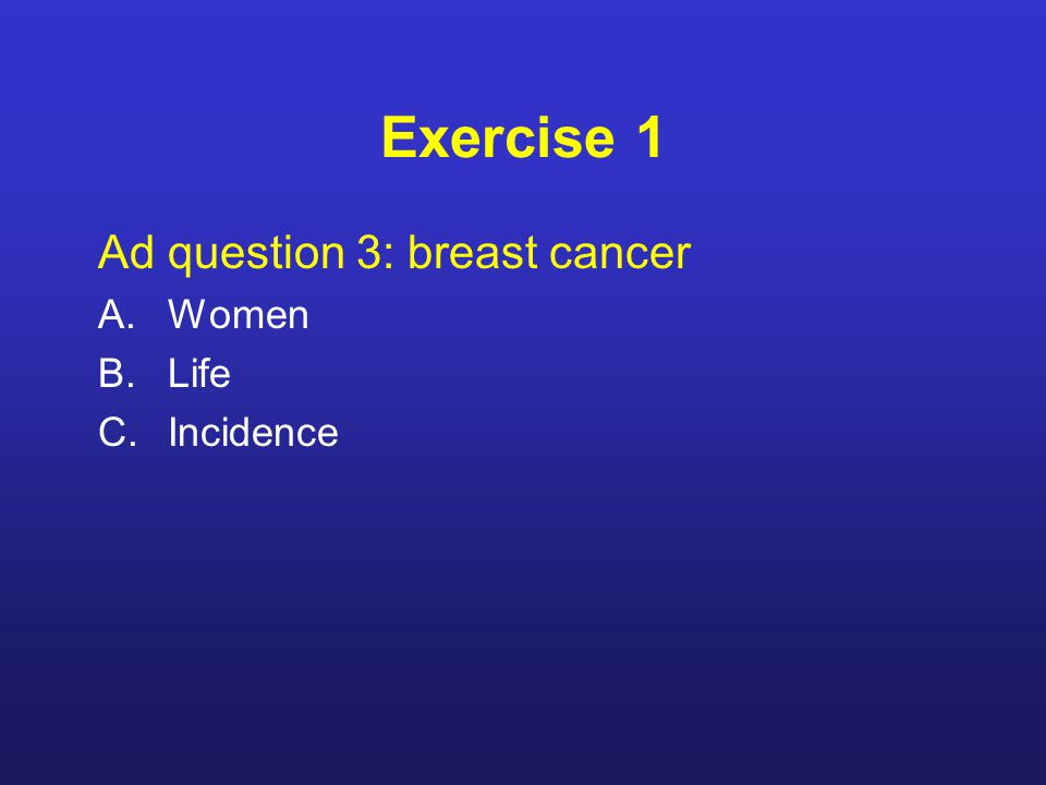 Exercise 1 Ad question 3: breast cancer A.Women B.Life C.Incidence