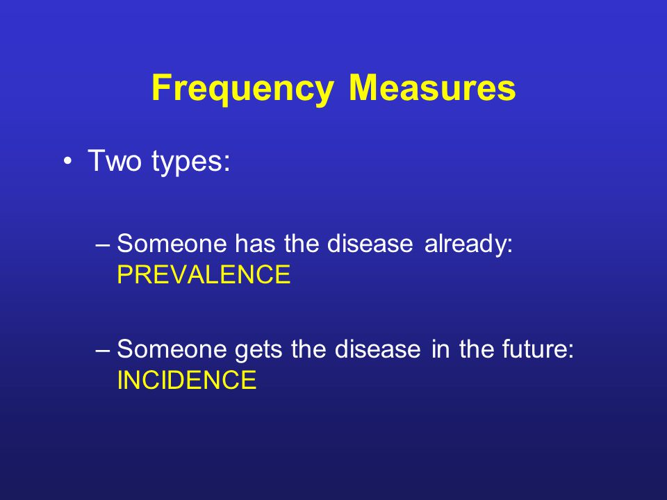 Frequency Measures Two types: –Someone has the disease already: PREVALENCE –Someone gets the disease in the future: INCIDENCE