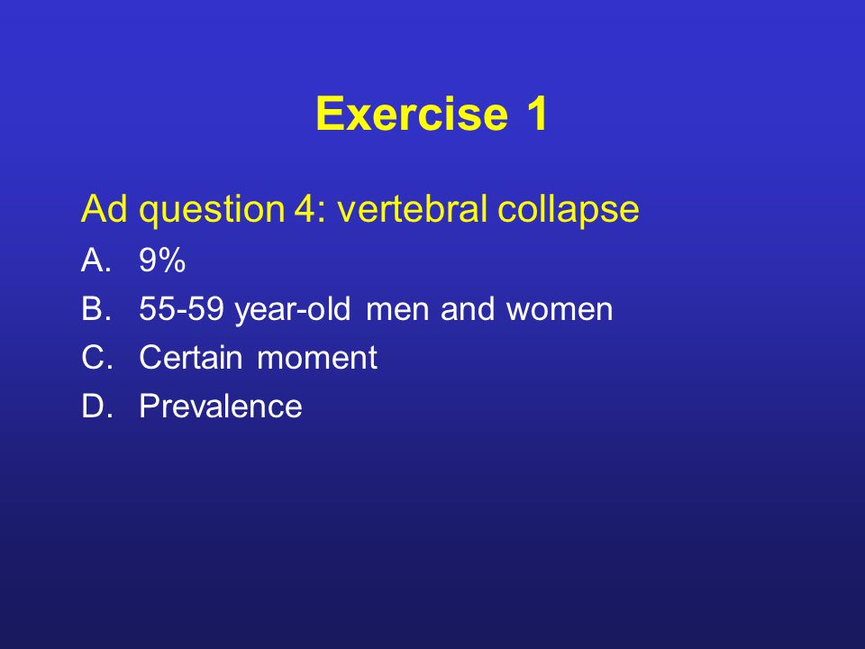 Exercise 1 Ad question 4: vertebral collapse A.9% B.55-59 year-old men and women C.Certain moment D.Prevalence