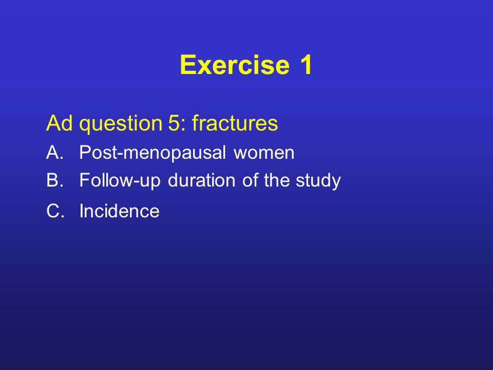 Exercise 1 Ad question 5: fractures A.Post-menopausal women B.Follow-up duration of the study C.Incidence