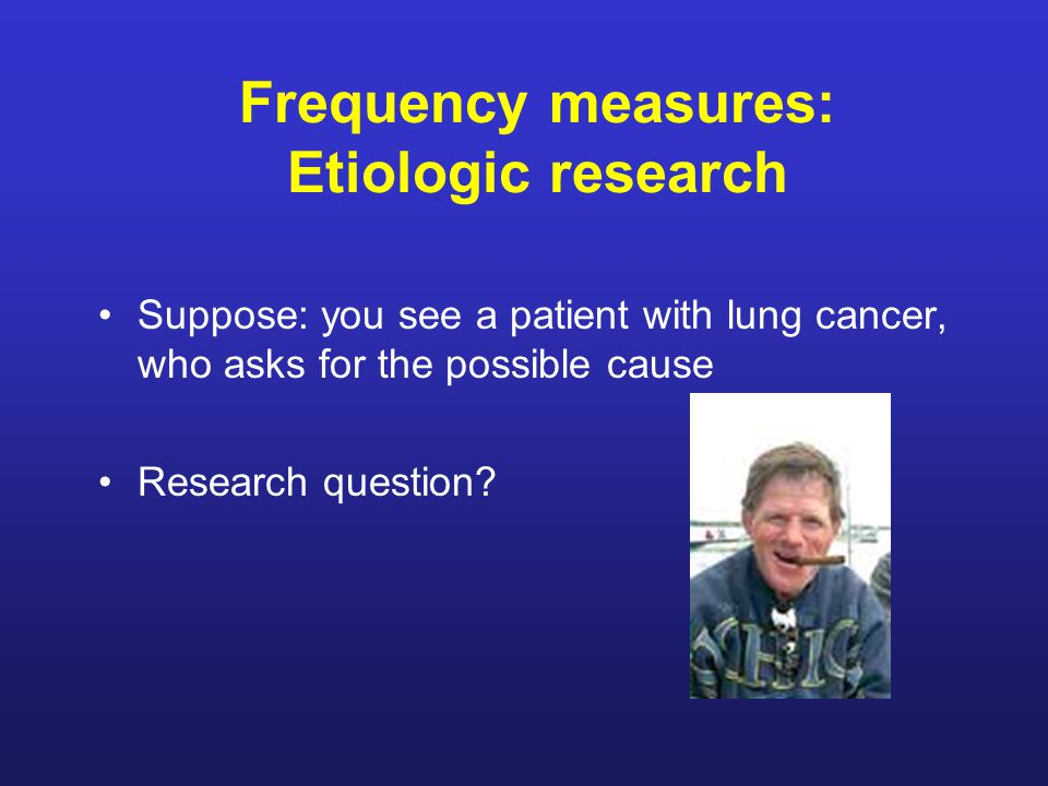 Frequency measures: Etiologic research Suppose: you see a patient with lung cancer, who asks for the possible cause Research question