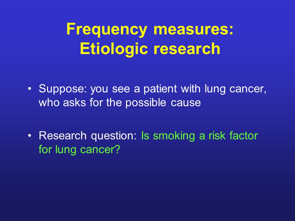 Frequency measures: Etiologic research Suppose: you see a patient with lung cancer, who asks for the possible cause Research question: Is smoking a risk factor for lung cancer