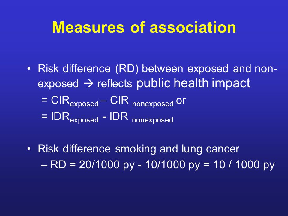 Measures of association Risk difference (RD) between exposed and non- exposed  reflects public health impact = CIR exposed – CIR nonexposed or = IDR exposed - IDR nonexposed Risk difference smoking and lung cancer –RD = 20/1000 py - 10/1000 py = 10 / 1000 py