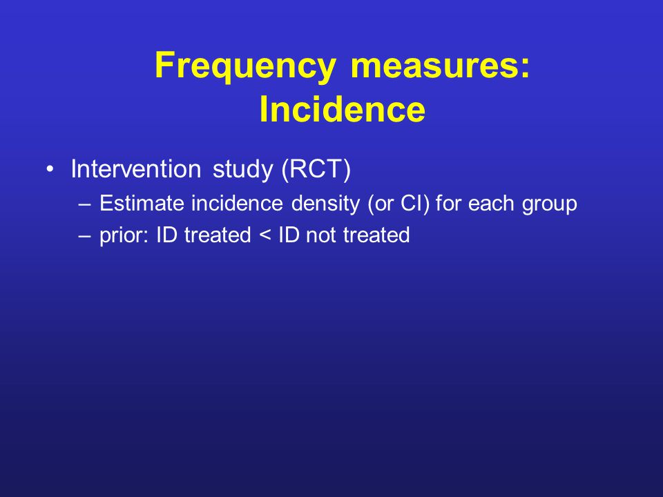 Frequency measures: Incidence Intervention study (RCT) –Estimate incidence density (or CI) for each group –prior: ID treated < ID not treated