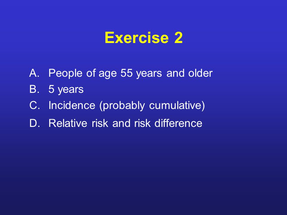 Exercise 2 A.People of age 55 years and older B.5 years C.Incidence (probably cumulative) D.Relative risk and risk difference