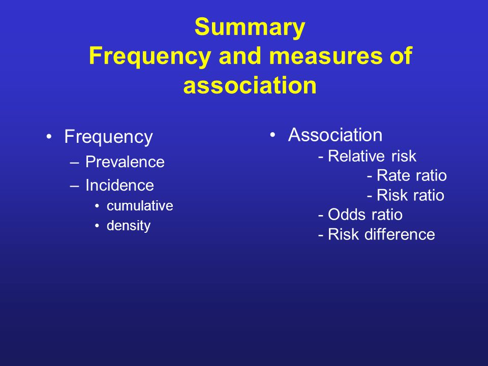 Summary Frequency and measures of association Frequency –Prevalence –Incidence cumulative density Association - Relative risk - Rate ratio - Risk ratio - Odds ratio - Risk difference