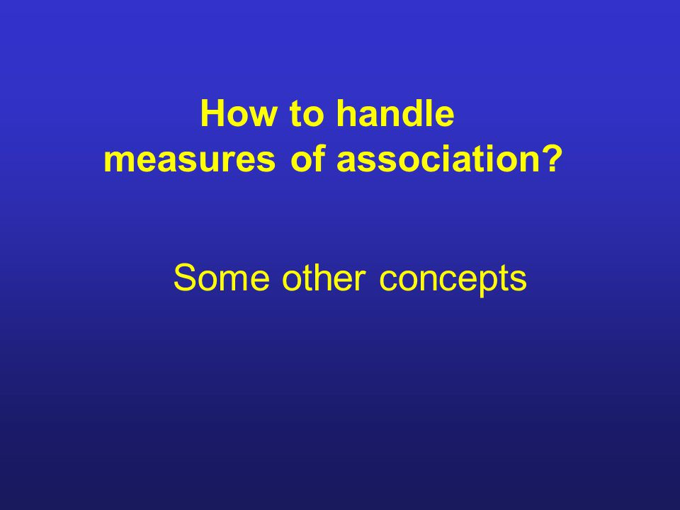 How to handle measures of association Some other concepts