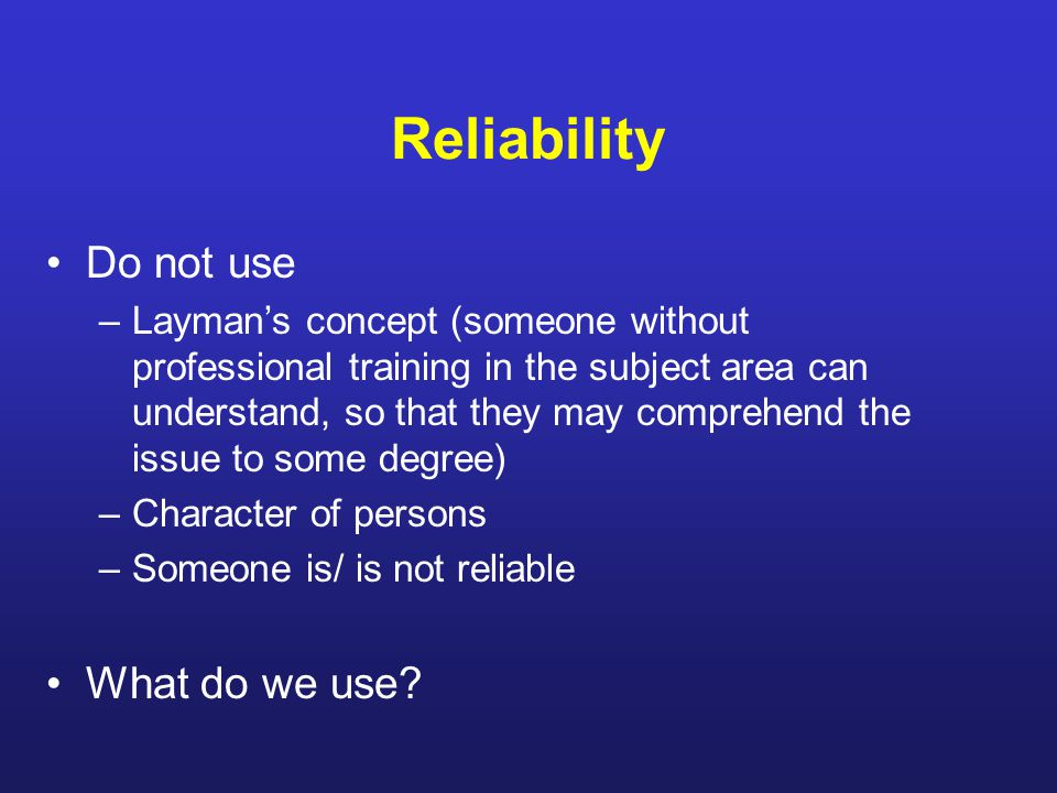 Reliability Do not use –Layman's concept (someone without professional training in the subject area can understand, so that they may comprehend the issue to some degree) –Character of persons –Someone is/ is not reliable What do we use