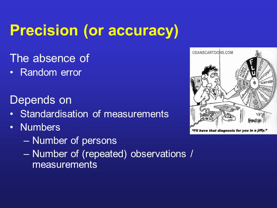 Precision (or accuracy) The absence of Random error Depends on Standardisation of measurements Numbers –Number of persons –Number of (repeated) observations / measurements