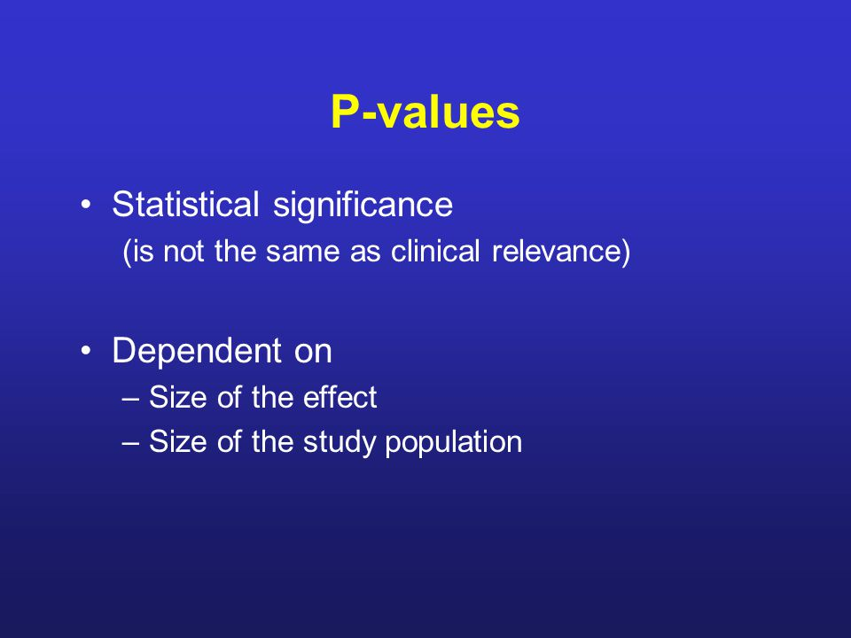 P-values Statistical significance (is not the same as clinical relevance) Dependent on –Size of the effect –Size of the study population