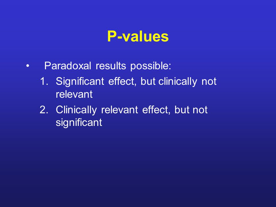 P-values Paradoxal results possible: 1.Significant effect, but clinically not relevant 2.Clinically relevant effect, but not significant