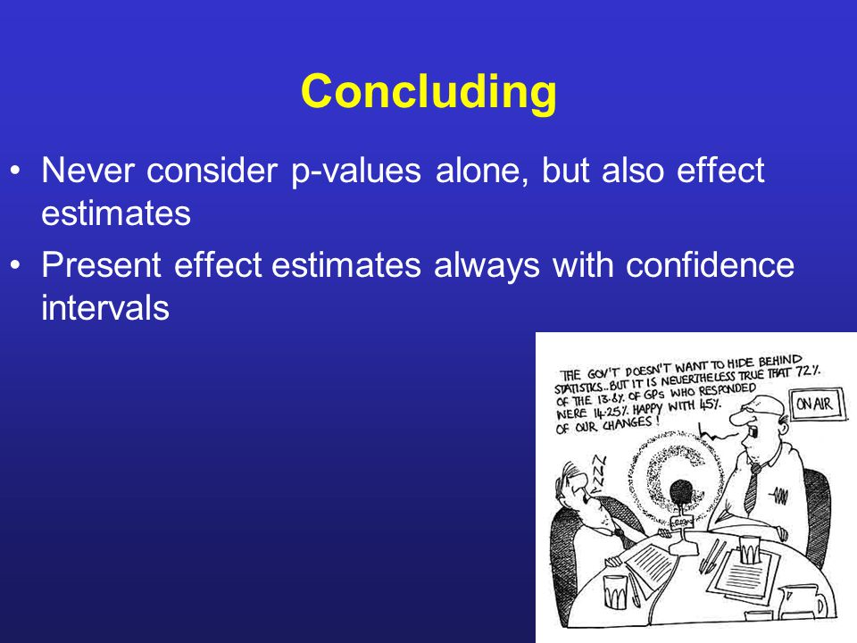 Concluding Never consider p-values alone, but also effect estimates Present effect estimates always with confidence intervals
