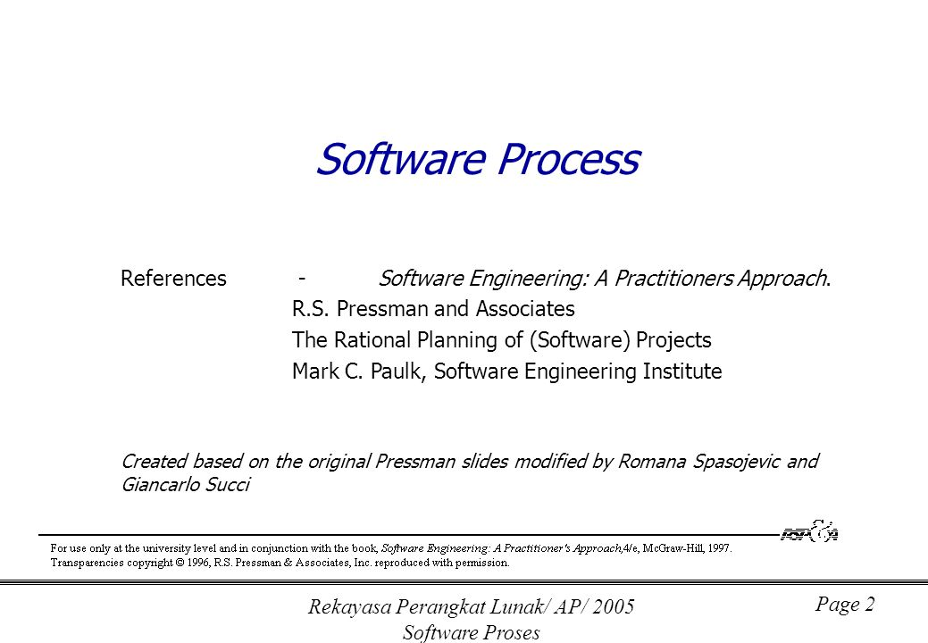 Rekayasa Perangkat Lunak/ AP/ 2005 Software Proses Page 2 Software Process References - Software Engineering: A Practitioners Approach.