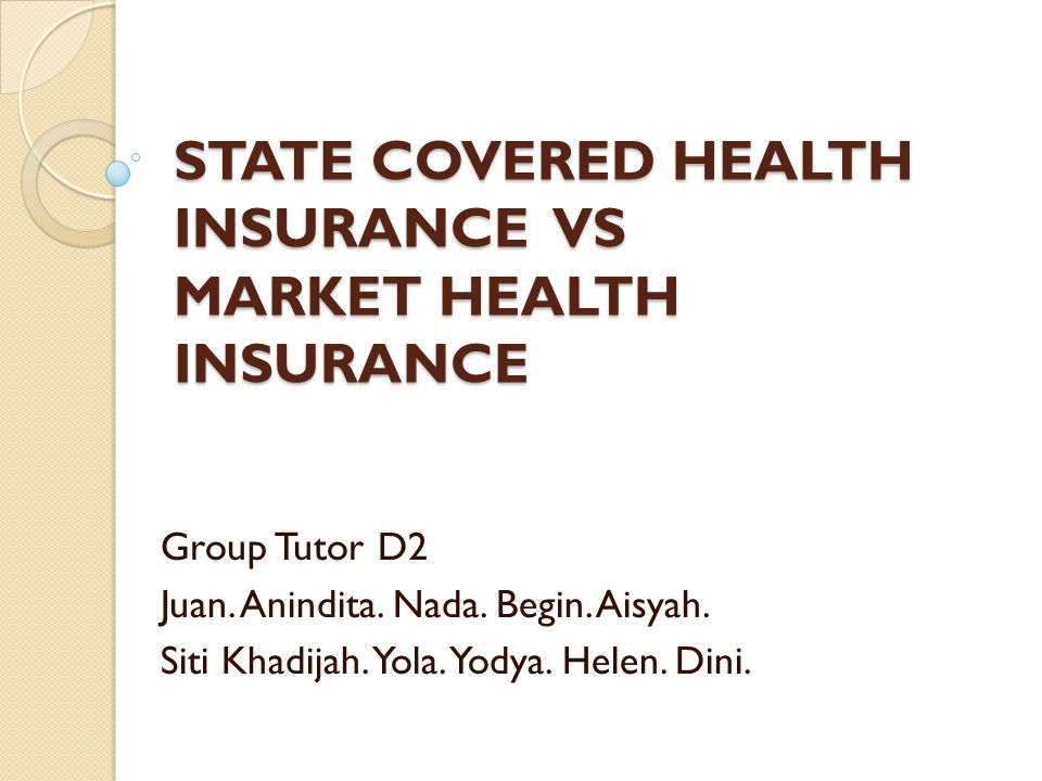 STATE COVERED HEALTH INSURANCE VS MARKET HEALTH INSURANCE Group Tutor D2 Juan.