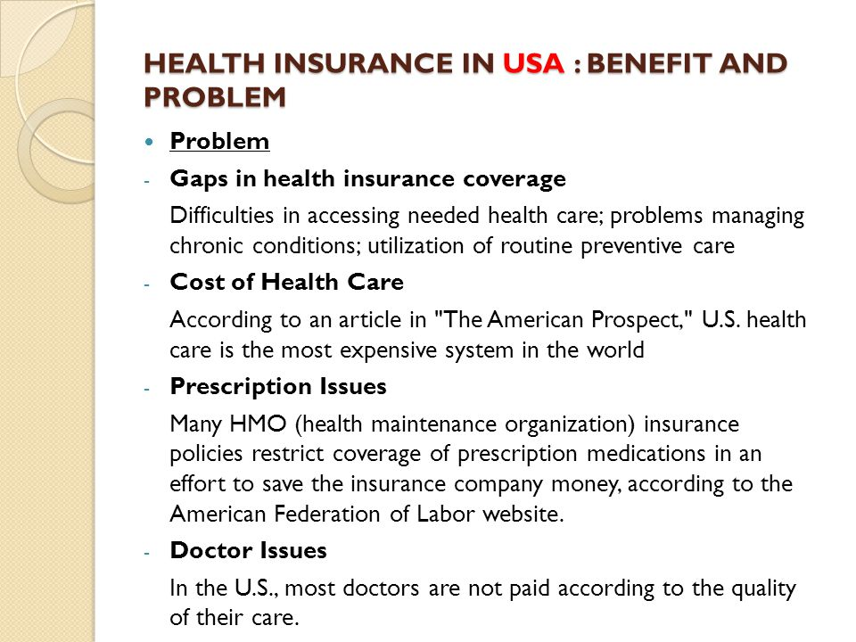 HEALTH INSURANCE IN USA : BENEFIT AND PROBLEM Problem - Gaps in health insurance coverage Difficulties in accessing needed health care; problems managing chronic conditions; utilization of routine preventive care - Cost of Health Care According to an article in The American Prospect, U.S.
