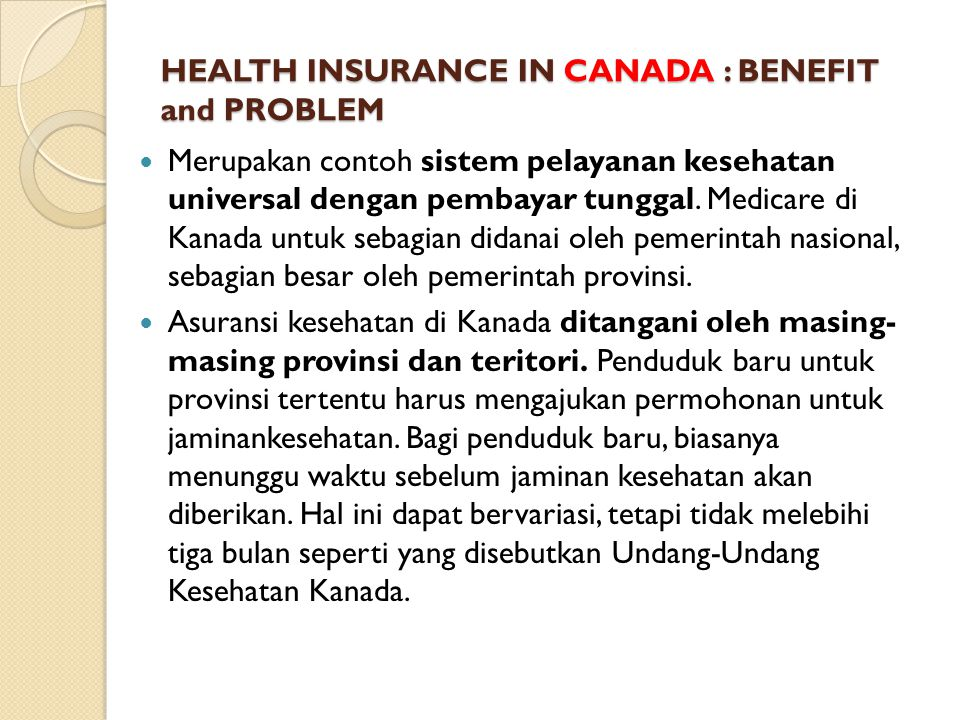 HEALTH INSURANCE IN CANADA : BENEFIT and PROBLEM HEALTH INSURANCE IN CANADA : BENEFIT and PROBLEM Merupakan contoh sistem pelayanan kesehatan universal dengan pembayar tunggal.