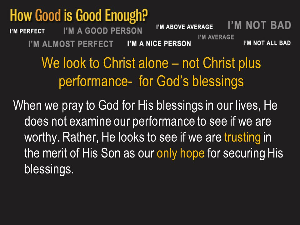 We look to Christ alone – not Christ plus performance- for God's blessings When we pray to God for His blessings in our lives, He does not examine our performance to see if we are worthy.