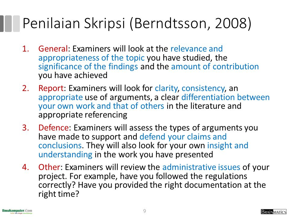 Penilaian Skripsi (Berndtsson, 2008) 1.General: Examiners will look at the relevance and appropriateness of the topic you have studied, the significance of the findings and the amount of contribution you have achieved 2.Report: Examiners will look for clarity, consistency, an appropriate use of arguments, a clear differentiation between your own work and that of others in the literature and appropriate referencing 3.Defence: Examiners will assess the types of arguments you have made to support and defend your claims and conclusions.