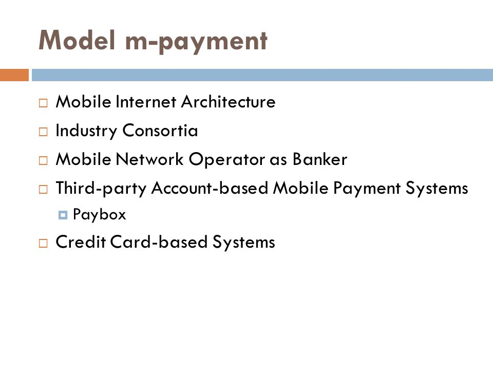 Model m-payment  Mobile Internet Architecture  Industry Consortia  Mobile Network Operator as Banker  Third-party Account-based Mobile Payment Systems  Paybox  Credit Card-based Systems