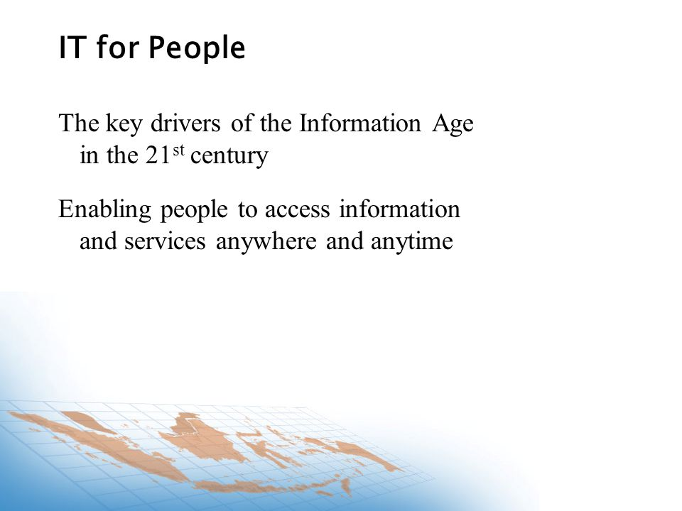 The key drivers of the Information Age in the 21 st century Enabling people to access information and services anywhere and anytime IT for People