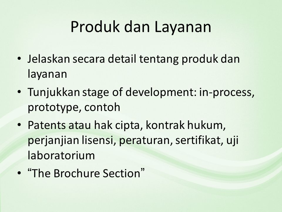 Produk dan Layanan Jelaskan secara detail tentang produk dan layanan Tunjukkan stage of development: in-process, prototype, contoh Patents atau hak cipta, kontrak hukum, perjanjian lisensi, peraturan, sertifikat, uji laboratorium The Brochure Section