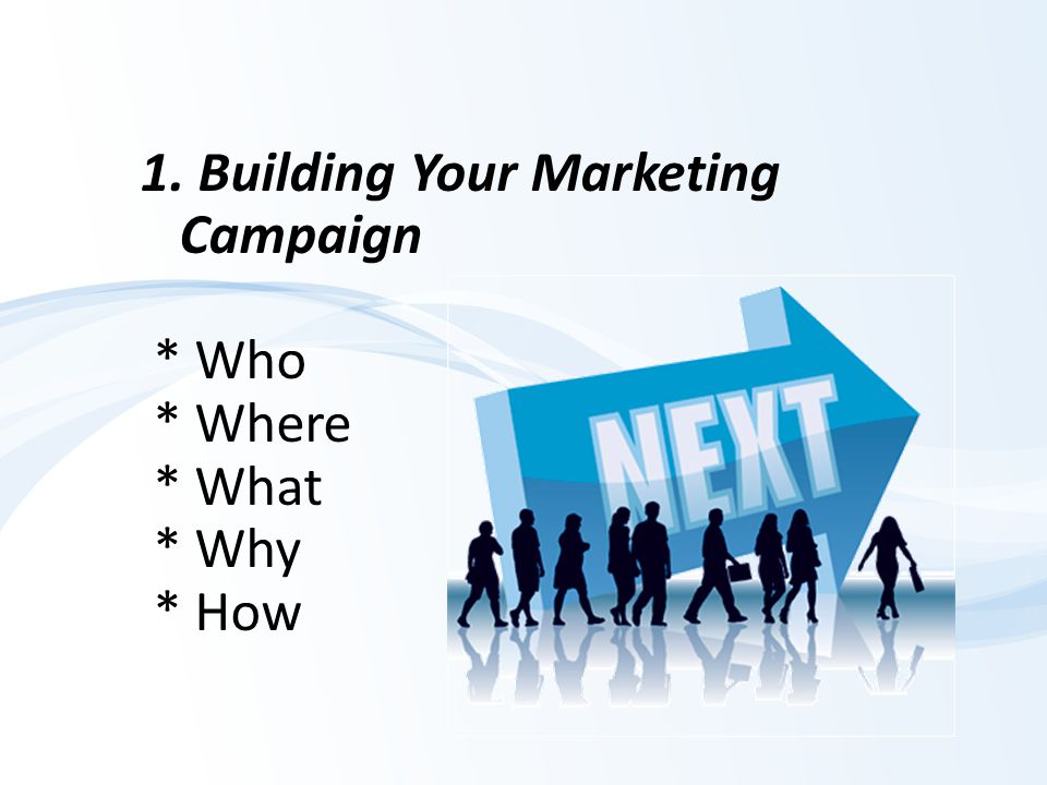 1. Building Your Marketing Campaign * Who * Where * What * Why * How