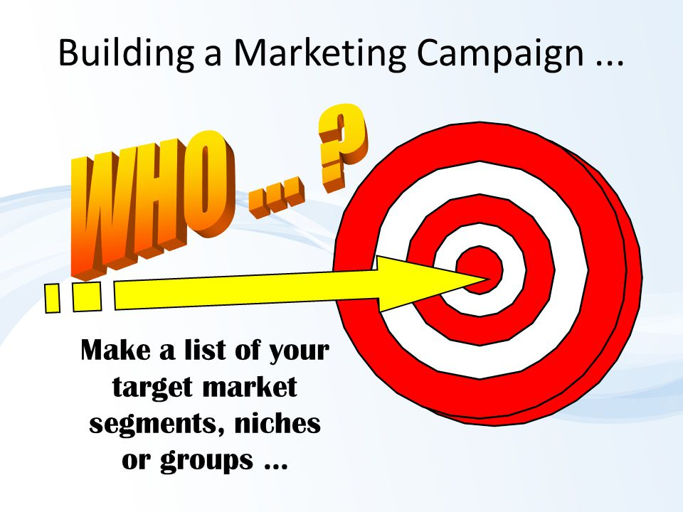 Building a Marketing Campaign... Make a list of your target market segments, niches or groups...