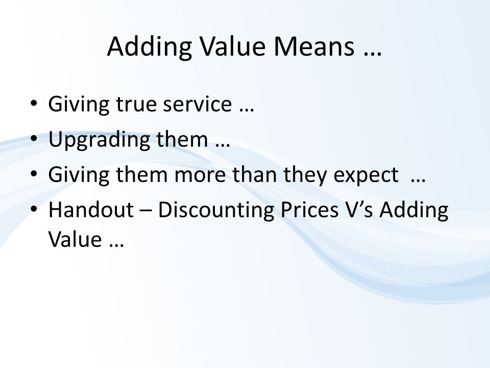 Adding Value Means … Giving true service … Upgrading them … Giving them more than they expect … Handout – Discounting Prices V's Adding Value …