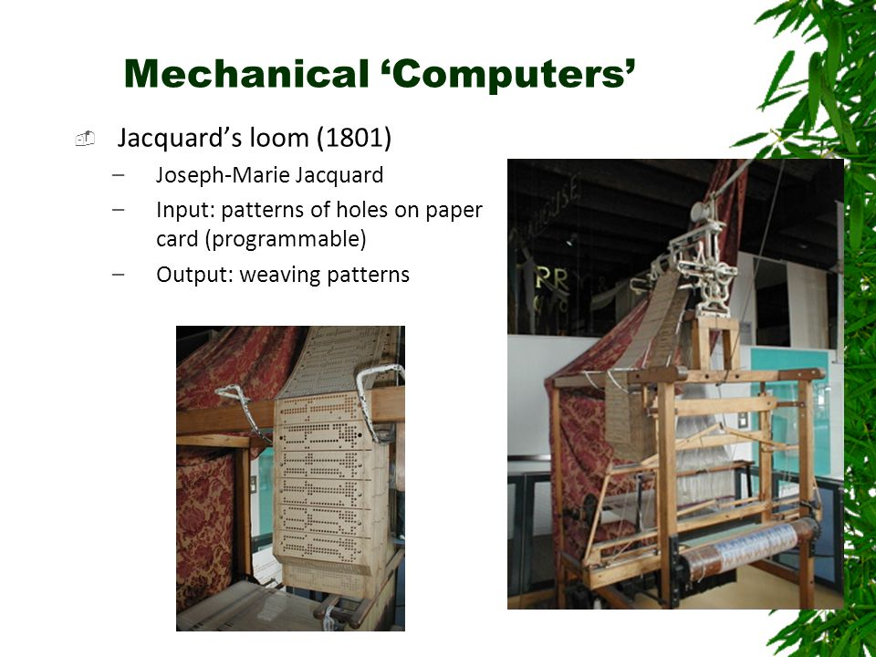 Mechanical 'Computers'  Jacquard's loom (1801) –Joseph-Marie Jacquard –Input: patterns of holes on paper card (programmable) –Output: weaving patterns