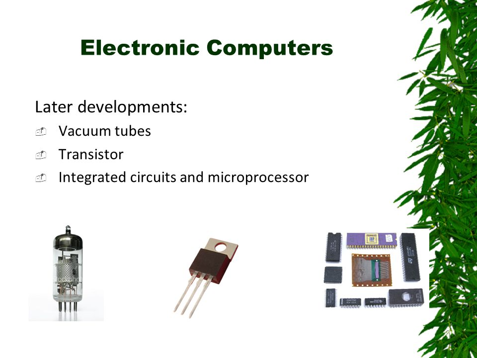Electronic Computers Later developments:  Vacuum tubes  Transistor  Integrated circuits and microprocessor
