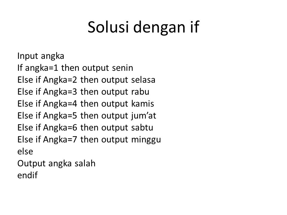 Solusi dengan if Input angka If angka=1 then output senin Else if Angka=2 then output selasa Else if Angka=3 then output rabu Else if Angka=4 then output kamis Else if Angka=5 then output jum'at Else if Angka=6 then output sabtu Else if Angka=7 then output minggu else Output angka salah endif