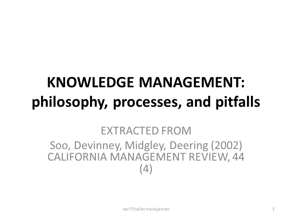 KNOWLEDGE MANAGEMENT: philosophy, processes, and pitfalls EXTRACTED FROM Soo, Devinney, Midgley, Deering (2002) CALIFORNIA MANAGEMENT REVIEW, 44 (4) 1seri filsafat manajemen