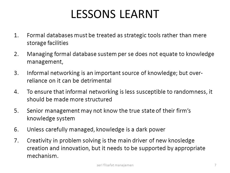 LESSONS LEARNT 1.Formal databases must be treated as strategic tools rather than mere storage facilities 2.Managing formal database sustem per se does not equate to knowledge management, 3.Informal networking is an important source of knowledge; but over- reliance on it can be detrimental 4.To ensure that informal networking is less susceptible to randomness, it should be made more structured 5.Senior management may not know the true state of their firm's knowledge system 6.Unless carefully managed, knowledge is a dark power 7.Creativity in problem solving is the main driver of new knosledge creation and innovation, but it needs to be supported by appropriate mechanism.