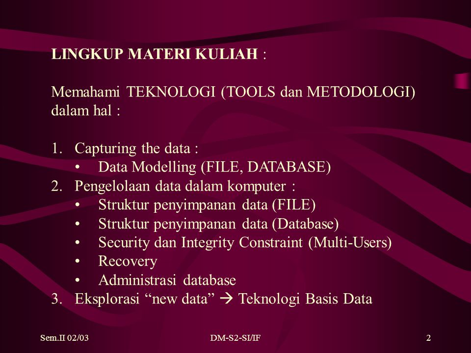Sem.II 02/03DM-S2-SI/IF2 LINGKUP MATERI KULIAH : Memahami TEKNOLOGI (TOOLS dan METODOLOGI) dalam hal : 1.Capturing the data : Data Modelling (FILE, DATABASE) 2.Pengelolaan data dalam komputer : Struktur penyimpanan data (FILE) Struktur penyimpanan data (Database) Security dan Integrity Constraint (Multi-Users) Recovery Administrasi database 3.Eksplorasi new data  Teknologi Basis Data
