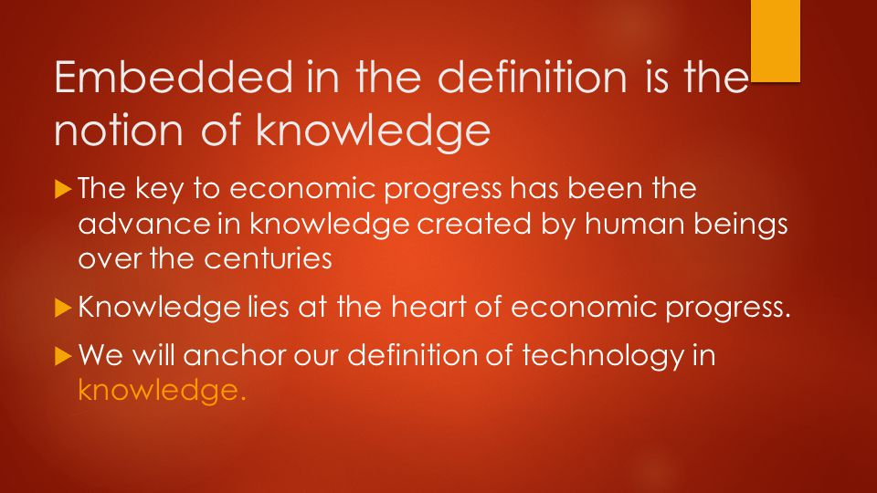 Embedded in the definition is the notion of knowledge  The key to economic progress has been the advance in knowledge created by human beings over the centuries  Knowledge lies at the heart of economic progress.