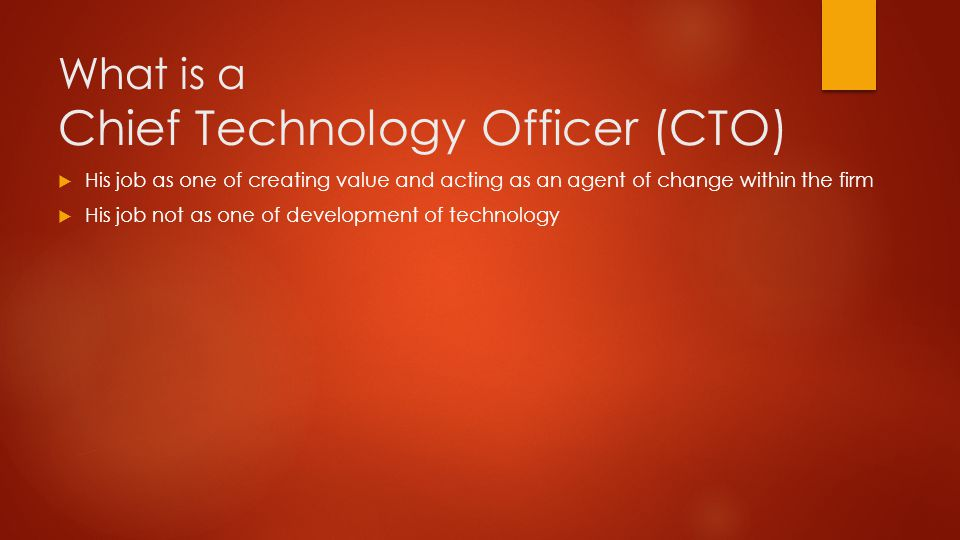 What is a Chief Technology Officer (CTO)  His job as one of creating value and acting as an agent of change within the firm  His job not as one of development of technology