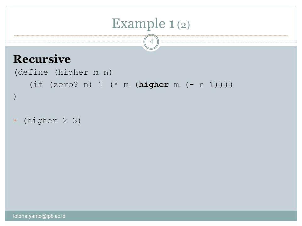 Example 1 (2) totoharyanto@ipb.ac.id 4 Recursive (define (higher m n) (if (zero.