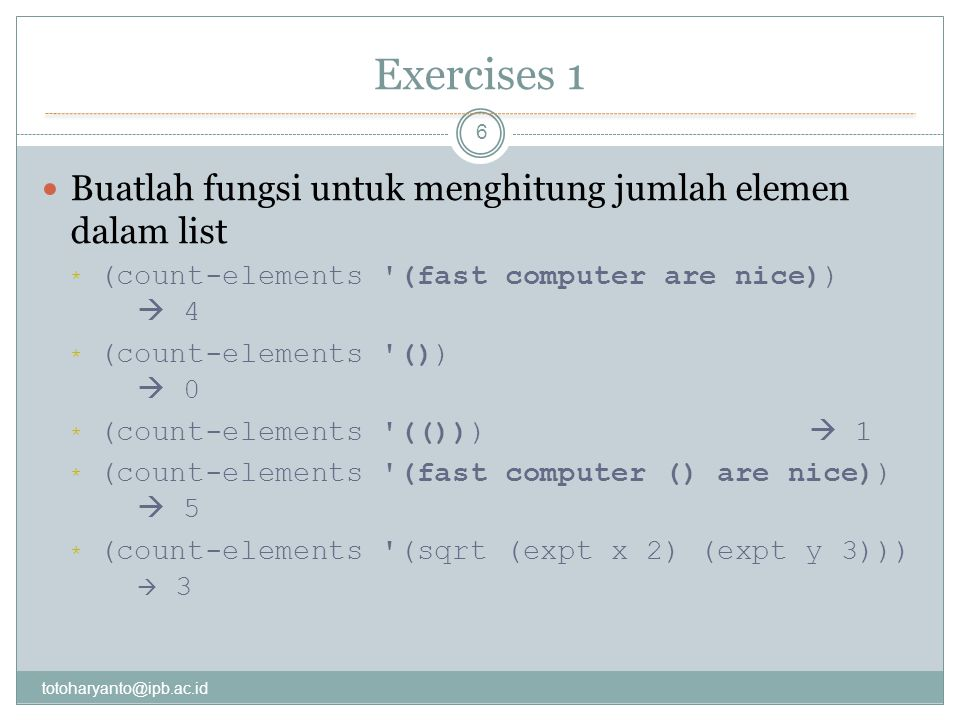 Exercises 1 totoharyanto@ipb.ac.id 6 Buatlah fungsi untuk menghitung jumlah elemen dalam list * (count-elements (fast computer are nice))  4 * (count-elements ())  0 * (count-elements (()))  1 * (count-elements (fast computer () are nice))  5 * (count-elements (sqrt (expt x 2) (expt y 3)))  3
